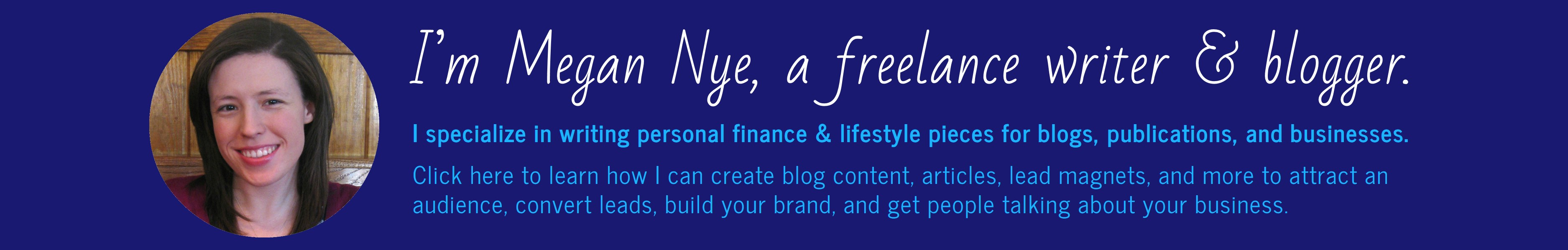 I'm Megan Nye, a freelance writer & blogger. I specialize in writing personal finance & lifestyle pieces for blogs, publications, and businesses. Click here to learn how I can create blog content, articles, lead magnets, and more to attract an audience, convert leads, build your brand, and get people talking about your business.