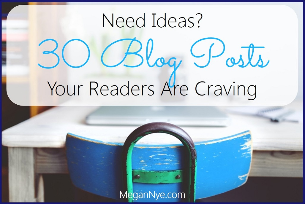 Need Ideas? 30 Blog Posts Your Readers are Craving