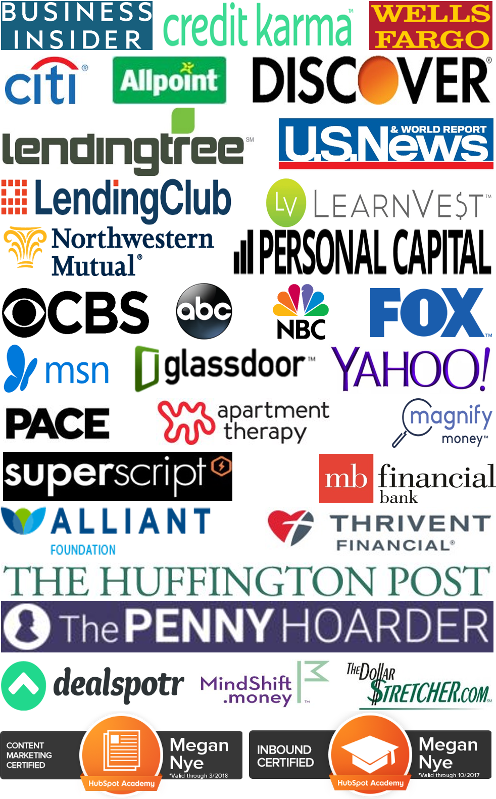 Business Insider, Wells Fargo, Allpoint, U.S. News & World Report, Citi, Credit Karma, Discover, Personal Capital, LendingClub, Cardtronics, SuperScript Marketing, Pace Communications, Thrivent Magazine / Thrivent Financial, MB Financial Bank, Lending Tree, ABC, NBC, CBS, Magnify Money, MSN, Glassdoor, Yahoo, Apartment Therapy, FOX, Northwestern Mutual, LearnVest, Alliant Credit Union Foundation, Vibrant Life, The Huffington Post, The Penny Hoarder, Focus on the Family Magazine, MindShift.money, The Dollar Stretcher, ChimpChange, Dealspotr, Our Sunday Visitor Newsweekly, Catholic Update, Hubspot Academy Content Marketing Certified, HubSpot Academy Inbound Certified