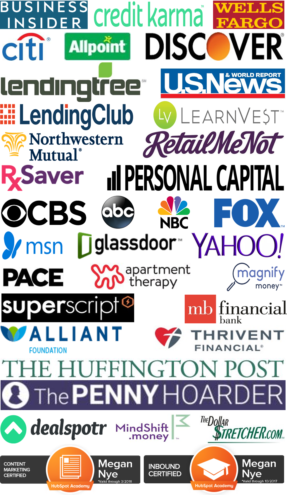 Business Insider, Wells Fargo, Allpoint, U.S. News & World Report, Citi, Credit Karma, Discover, Personal Capital, LendingClub, RxSaver, RetailMeNot, Cardtronics, SuperScript Marketing, Pace Communications, Thrivent Magazine / Thrivent Financial, MB Financial Bank, Lending Tree, ABC, NBC, CBS, Magnify Money, MSN, Glassdoor, Yahoo, Apartment Therapy, FOX, Northwestern Mutual, LearnVest, Alliant Credit Union Foundation, Vibrant Life, The Huffington Post, The Penny Hoarder, Focus on the Family Magazine, MindShift.money, The Dollar Stretcher, ChimpChange, Dealspotr, Our Sunday Visitor Newsweekly, Catholic Update, Hubspot Academy Content Marketing Certified, HubSpot Academy Inbound Certified