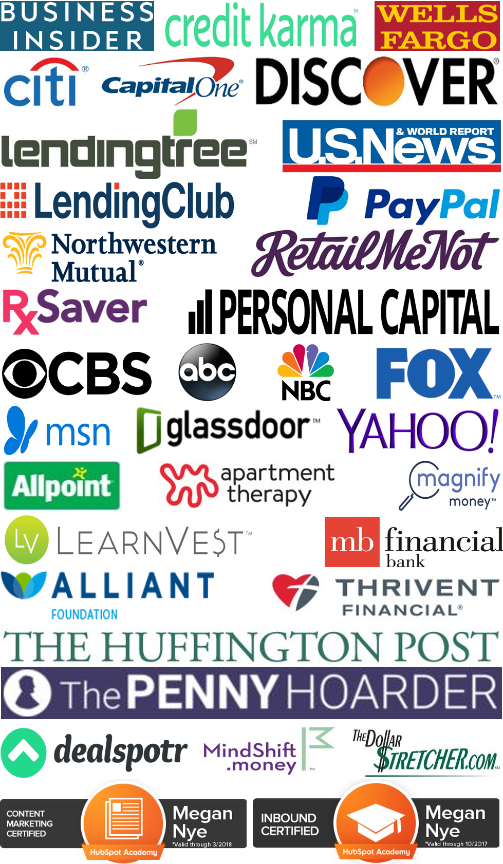 Business Insider, Wells Fargo, Allpoint, U.S. News & World Report, Citi, Credit Karma, Discover, Capital One, PayPal, Personal Capital, LendingClub, RxSaver, RetailMeNot, Cardtronics, SuperScript Marketing, Pace Communications, Thrivent Magazine / Thrivent Financial, MB Financial Bank, Lending Tree, ABC, NBC, CBS, Magnify Money, MSN, Glassdoor, Yahoo, Apartment Therapy, FOX, Northwestern Mutual, LearnVest, Alliant Credit Union Foundation, Vibrant Life, The Huffington Post, The Penny Hoarder, Focus on the Family Magazine, MindShift.money, The Dollar Stretcher, ChimpChange, Dealspotr, Our Sunday Visitor Newsweekly, Catholic Update, Hubspot Academy Content Marketing Certified, HubSpot Academy Inbound Certified